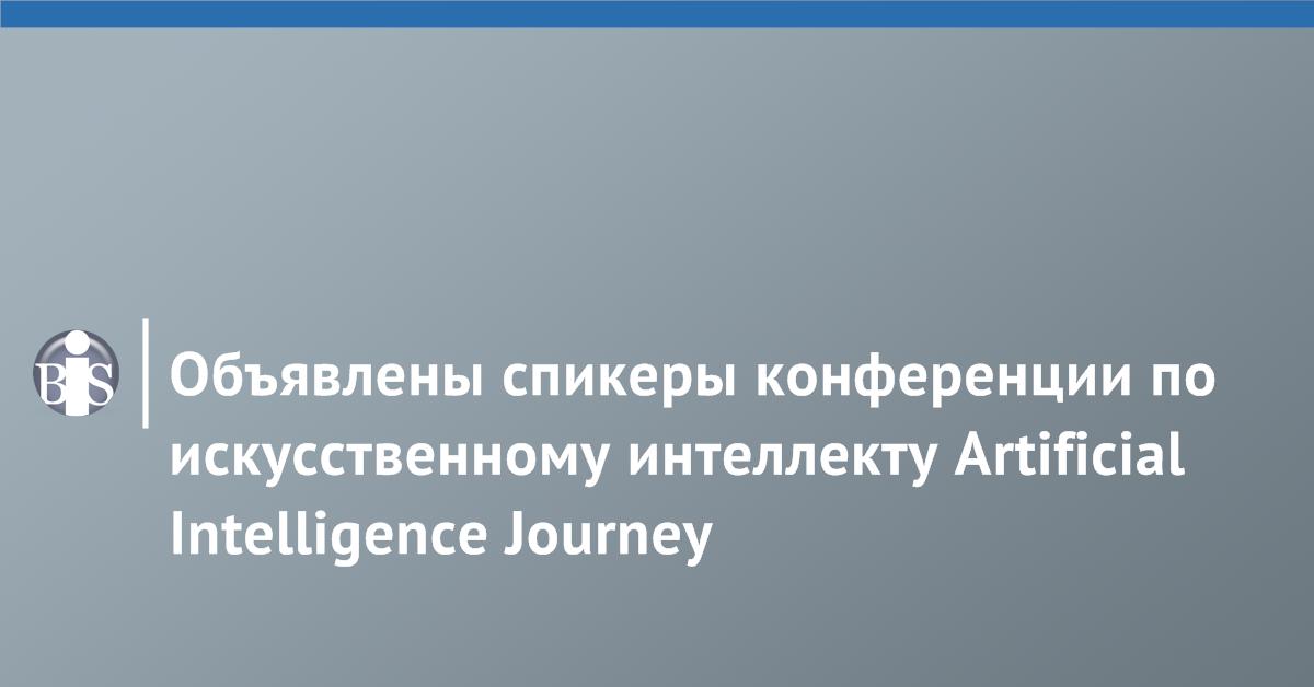 Объявлены спикеры конференции по искусственному интеллекту Artificial Intelligence Journey
