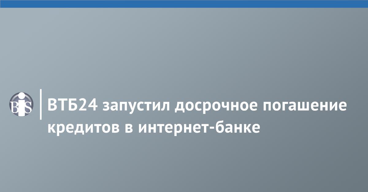 Втб 24 онлайн погашение кредита досрочно